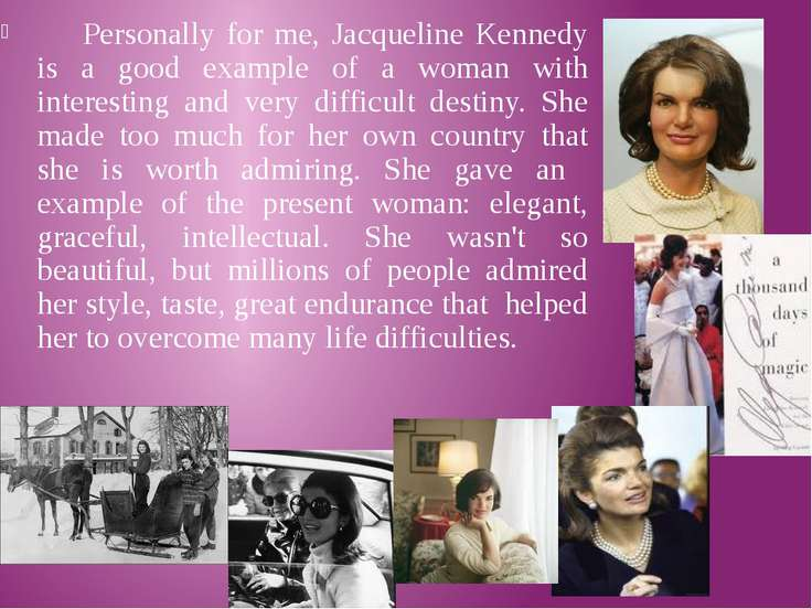 Personally for me, Jacqueline Kennedy is a good example of a woman with inter...