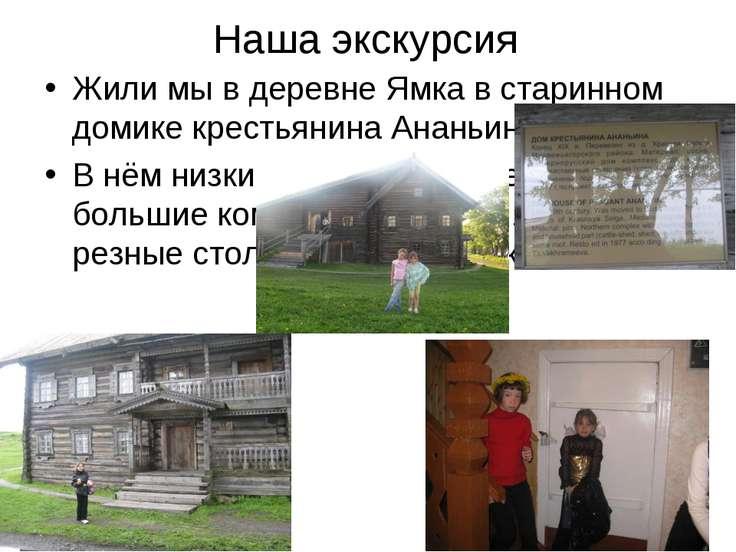 Наша экскурсия Жили мы в деревне Ямка в старинном домике крестьянина Ананьина...
