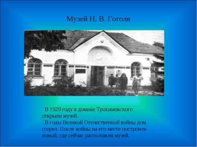 Музей Н. В. Гоголя В 1929 году в домике Трохимовского открыли музей. В годы В...