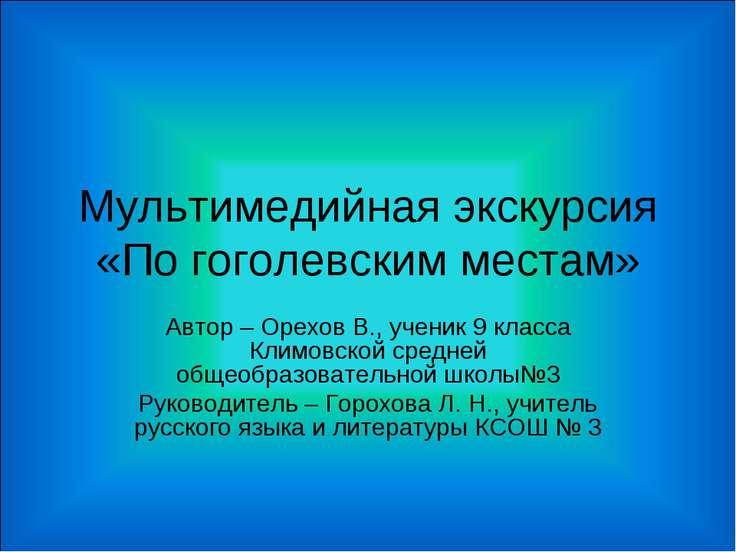 Мультимедийная экскурсия «По гоголевским местам» Автор – Орехов В., ученик 9 ...