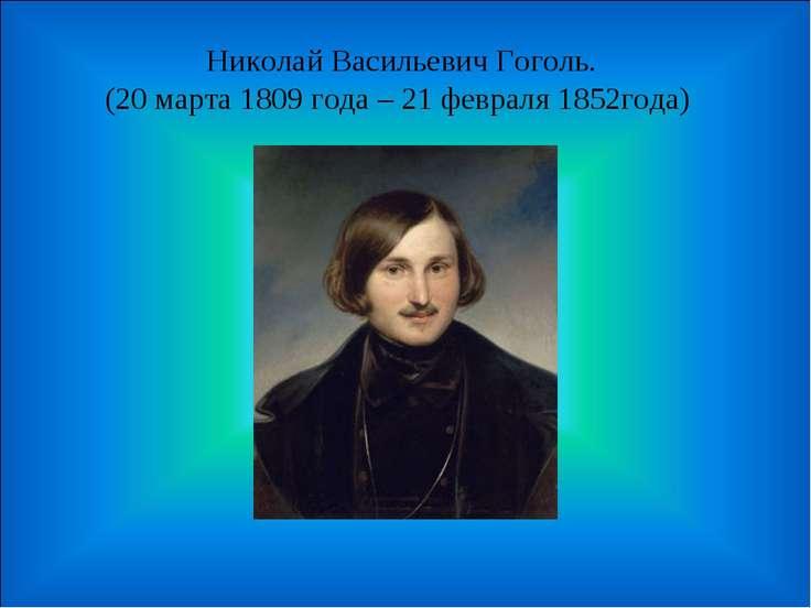 Николай Васильевич Гоголь. (20 марта 1809 года – 21 февраля 1852года)