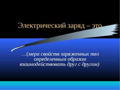 Электрический заряд – это …(мера свойств заряженных тел определенным образом ...