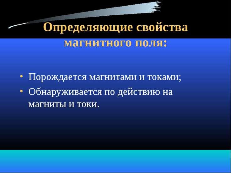 Определяющие свойства магнитного поля: Порождается магнитами и токами; Обнару...
