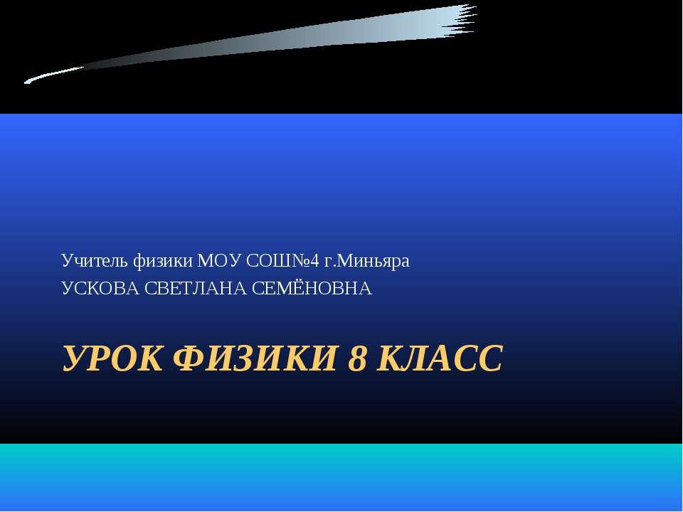 УРОК ФИЗИКИ 8 КЛАСС Учитель физики МОУ СОШ№4 г.Миньяра УСКОВА СВЕТЛАНА СЕМЁНОВНА