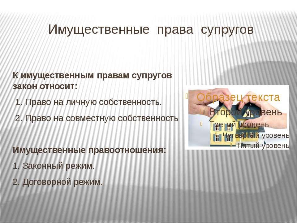 Имущественные права супругов К имущественным правам супругов закон относит: 1...