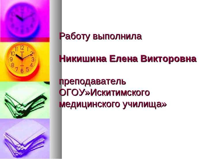 Работу выполнила Никишина Елена Викторовна преподаватель ОГОУ»Искитимского ме...