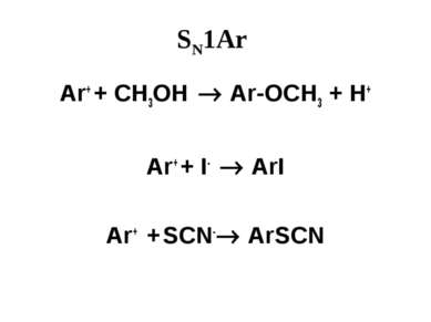 SN1Ar Ar+ + CH3OH Ar-OCH3 + H+ Ar+ + I- ArI Ar+ + SCN- ArSCN
