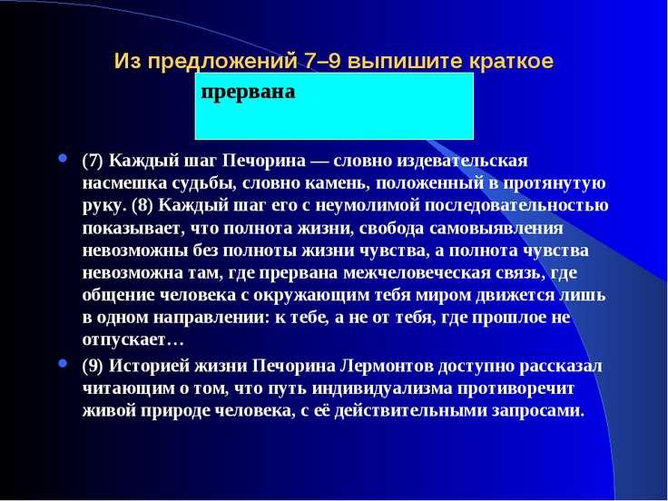 Из предложений 7–9 выпишите краткое причастие. (7) Каждый шаг Печорина — слов...