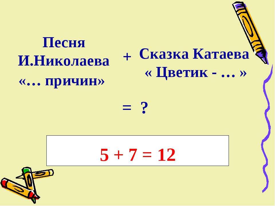 Песня И.Николаева «… причин» + Сказка Катаева « Цветик - … » = ? 5 + 7 = 12