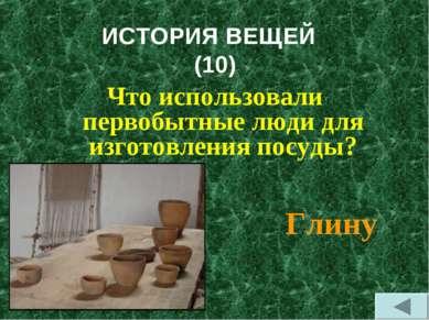 ИСТОРИЯ ВЕЩЕЙ (10) Что использовали первобытные люди для изготовления посуды?...