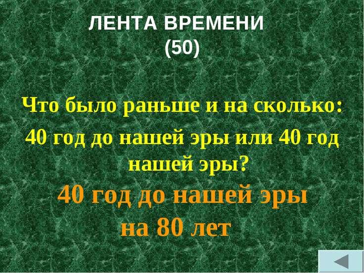 ЛЕНТА ВРЕМЕНИ (50) Что было раньше и на сколько: 40 год до нашей эры или 40 г...