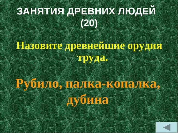 ЗАНЯТИЯ ДРЕВНИХ ЛЮДЕЙ (20) Назовите древнейшие орудия труда. Рубило, палка-ко...