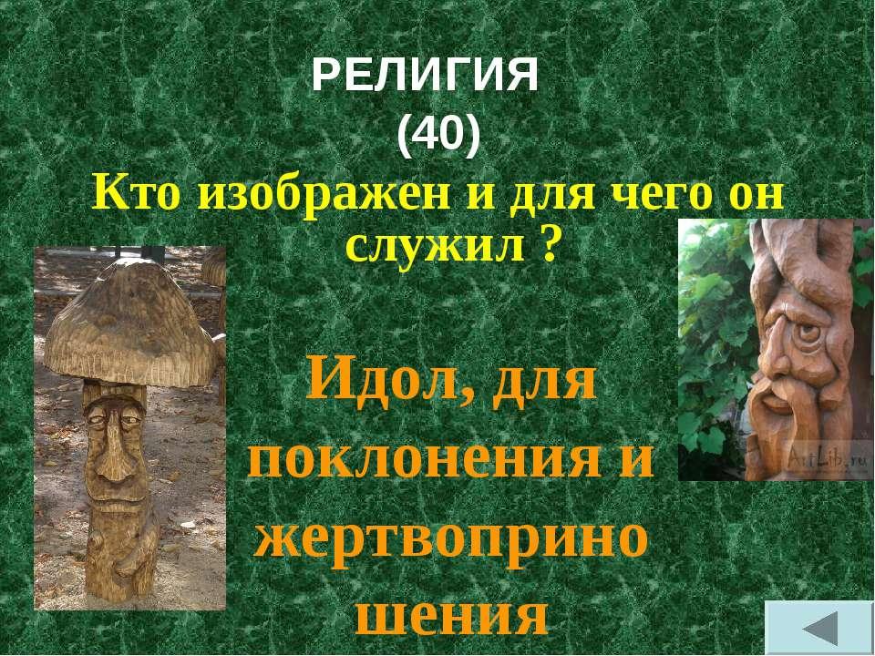 РЕЛИГИЯ (40) Кто изображен и для чего он служил ? Идол, для поклонения и жерт...