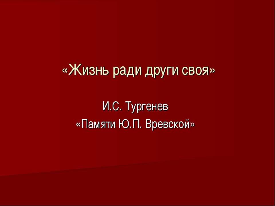 «Жизнь ради други своя» И.С. Тургенев «Памяти Ю.П. Вревской»