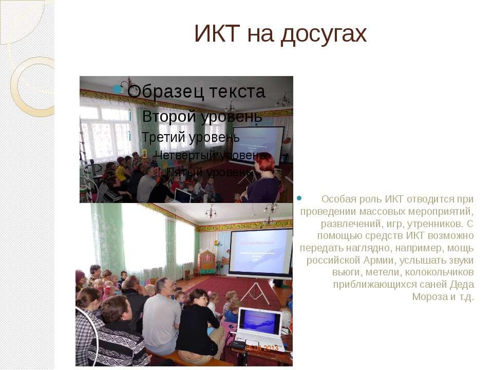 ИКТ на досугах Особая роль ИКТ отводится при проведении массовых мероприятий,...