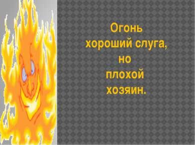 Огонь хороший слуга, но плохой хозяин.