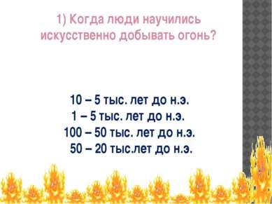 1) Когда люди научились искусственно добывать огонь? 10 – 5 тыс. лет до н.э. ...