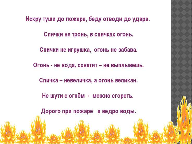 Искру туши до пожара, беду отводи до удара.  Спички не тронь, в спичках о...