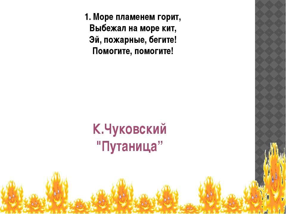 1. Море пламенем горит, Выбежал на море кит, Эй, пожарные, бегите! Помогите, ...