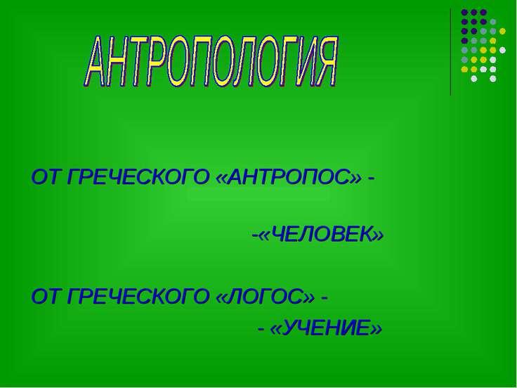 ОТ ГРЕЧЕСКОГО «АНТРОПОС» - -«ЧЕЛОВЕК» ОТ ГРЕЧЕСКОГО «ЛОГОС» - - «УЧЕНИЕ»