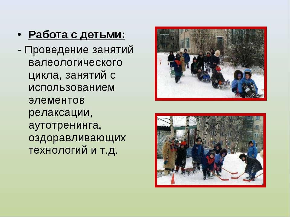 Работа с детьми: - Проведение занятий валеологического цикла, занятий с испол...
