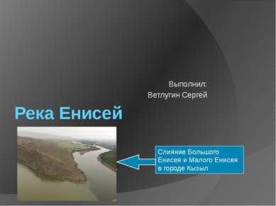 Река Енисей Выполнил: Ветлугин Сергей