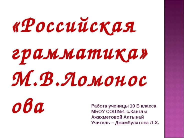 «Российская грамматика» М.В.Ломоносова Работа ученицы 10 Б класса МБОУ СОШ№1 ...
