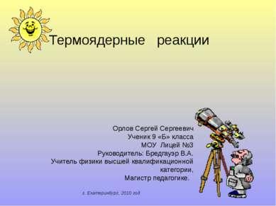 Термоядерные реакции Орлов Сергей Сергеевич Ученик 9 «Б» класса МОУ Лицей №3 ...