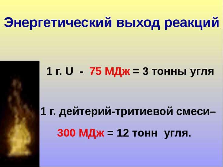 1 г. U - 75 МДж = 3 тонны угля 1 г. дейтерий-тритиевой смеси– 300 МДж = 12 то...