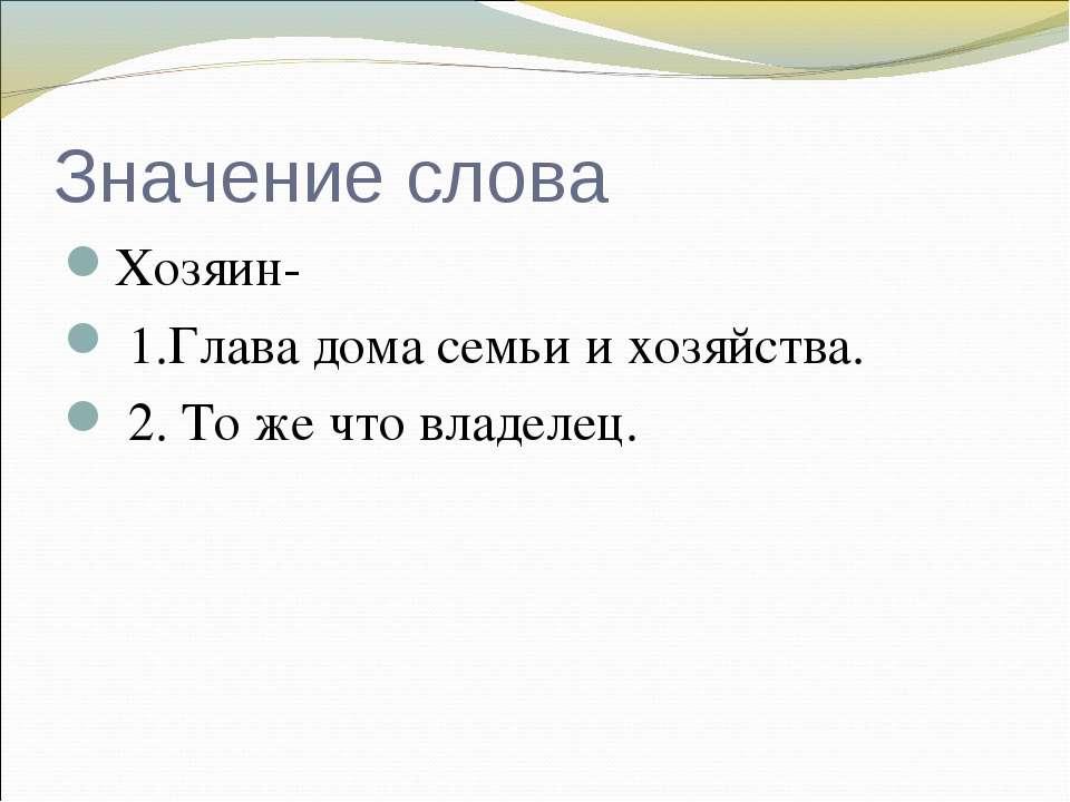 Значение слова Хозяин- 1.Глава дома семьи и хозяйства. 2. То же что владелец.