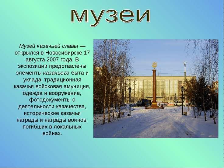 Музей казачьей славы— открылся в Новосибирске 17 августа 2007 года. В экспоз...