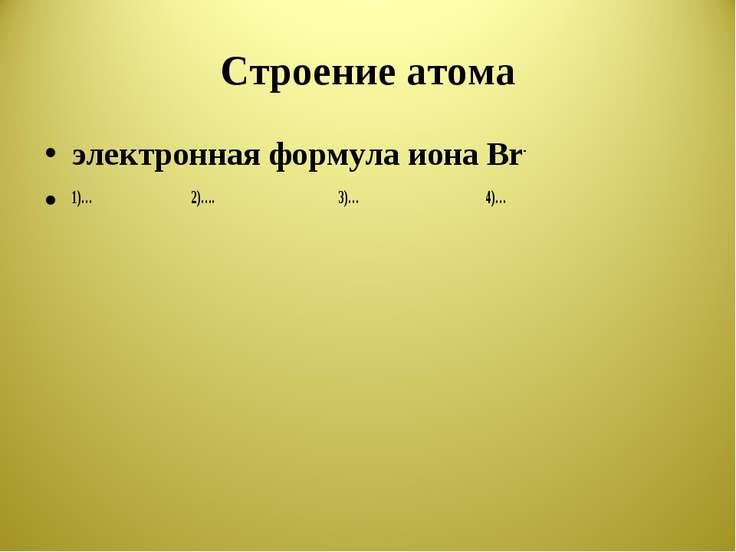 Строение атома электронная формула иона Br- 1)… 2)…. 3)… 4)…