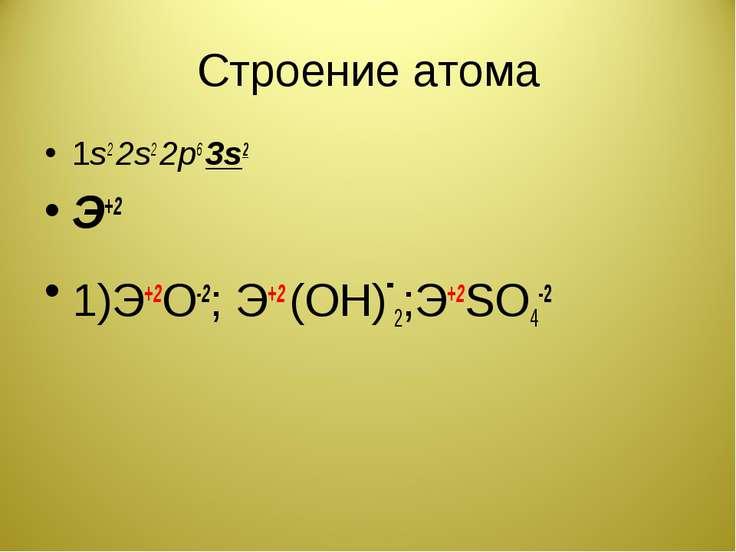Строение атома 1s2 2s2 2p6 3s2 Э+2 1)Э+2О-2; Э+2 (ОН)-2;Э+2SO4-2