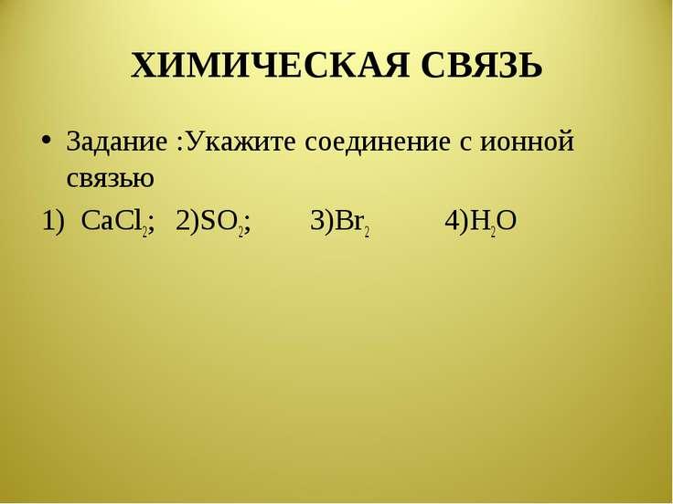ХИМИЧЕСКАЯ СВЯЗЬ Задание :Укажите соединение с ионной связью 1) CaCl2; 2)SO2;...