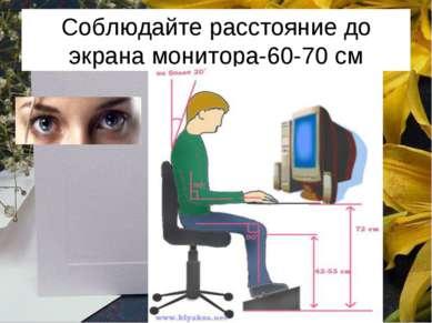 Соблюдайте расстояние до экрана монитора-60-70 см