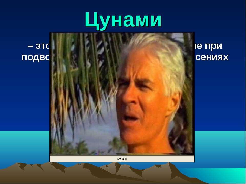 Цунами – это морские волны, возникающие при подводных и прибрежных землетрясе...