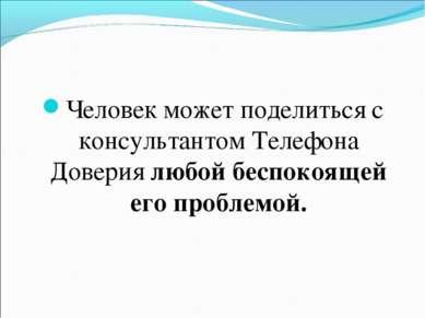 Человек может поделиться с консультантом Телефона Доверия любой беспокоящей е...
