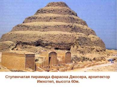 Ступенчатая пирамида фараона Джосера, архитектор Имхотеп, высота 60м.