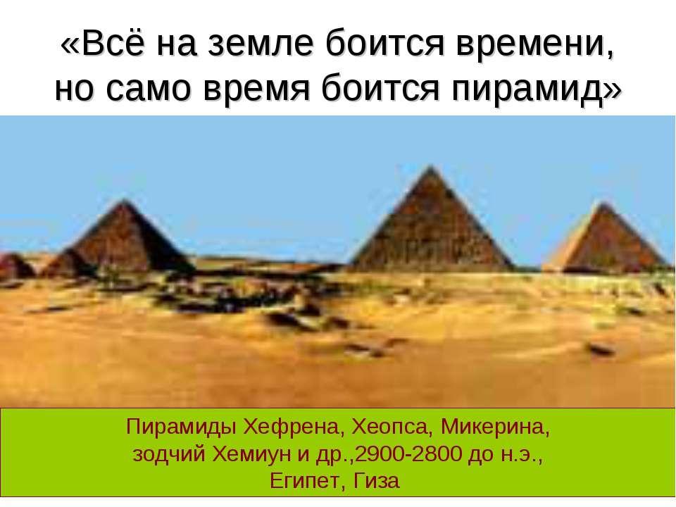 «Всё на земле боится времени, но само время боится пирамид» Пирамиды Хефрена,...