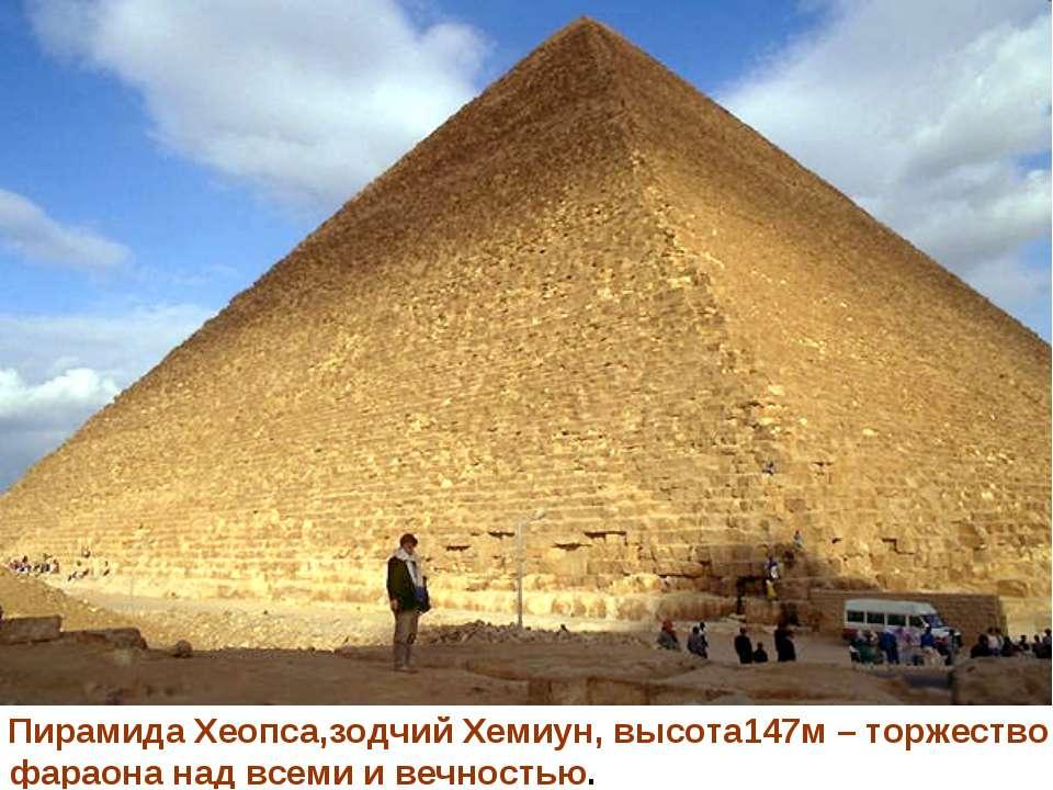 Пирамида Хеопса,зодчий Хемиун, высота147м – торжество фараона над всеми и веч...
