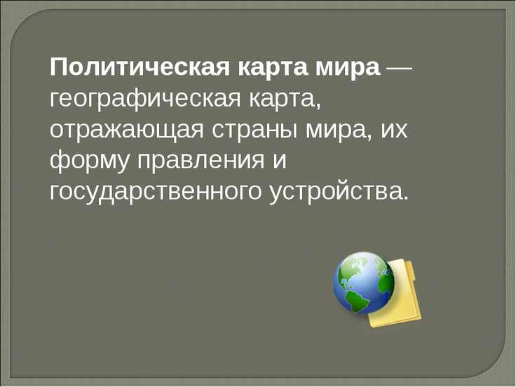 Политическая карта мира— географическая карта, отражающая страны мира, их фо...