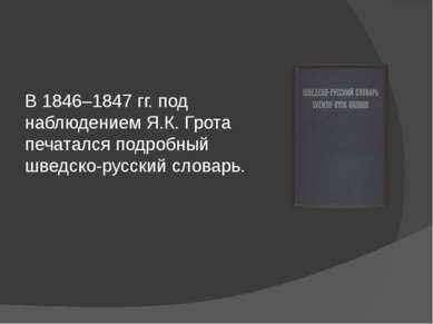 В 1846–1847 гг. под наблюдением Я.К. Грота печатался подробный шведско-русски...