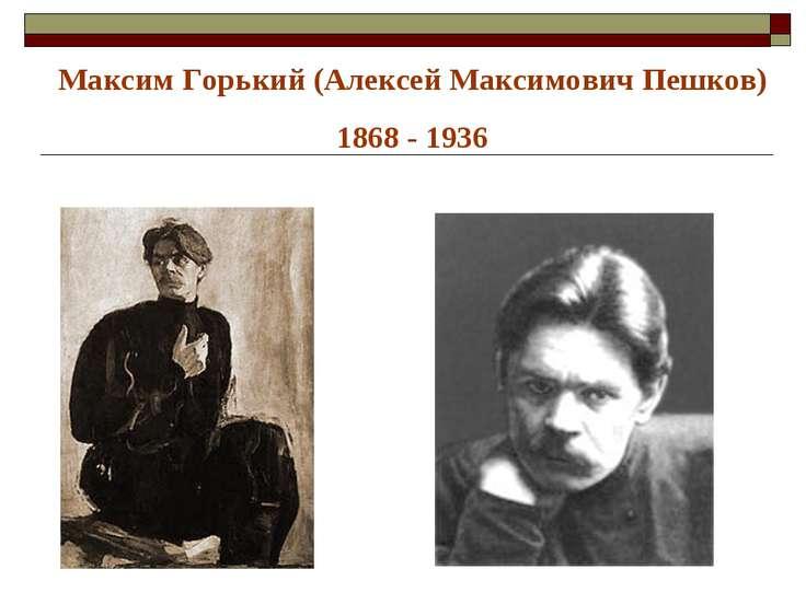 Максим Горький (Алексей Максимович Пешков) 1868 - 1936