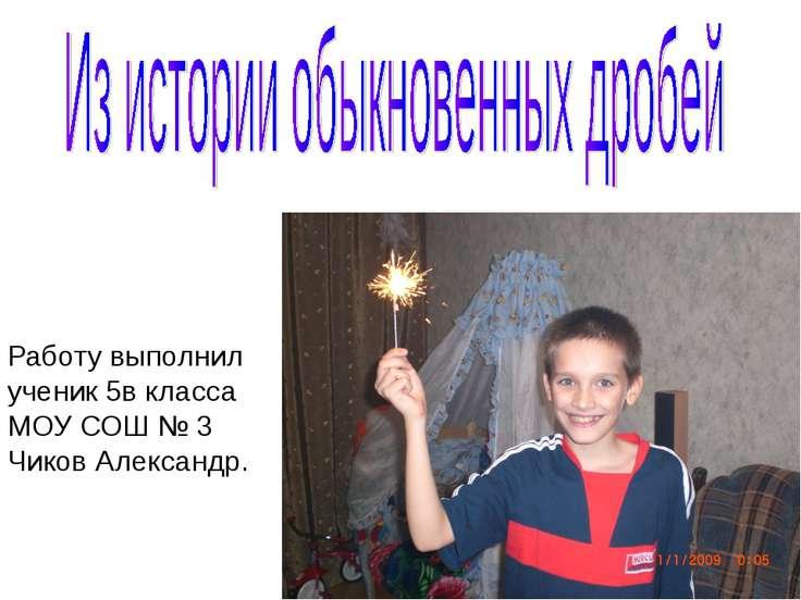 Работу выполнил ученик 5в класса МОУ СОШ № 3 Чиков Александр.