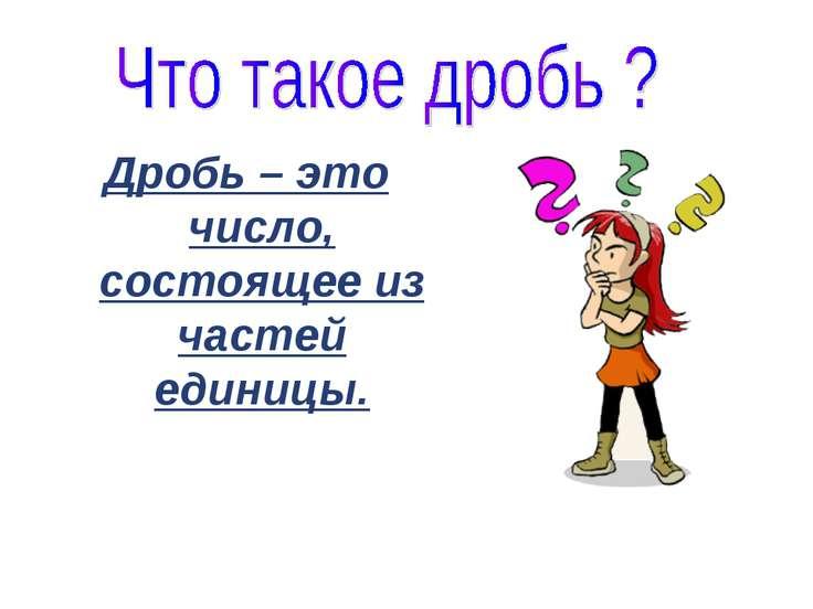 Дробь – это число, состоящее из частей единицы.
