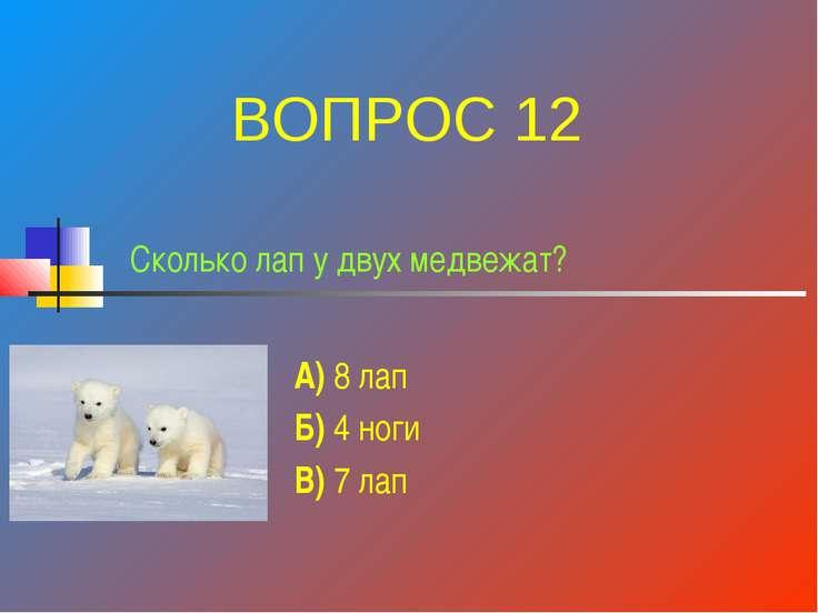 Сколько лап у двух медвежат? А) 8 лап Б) 4 ноги В) 7 лап ВОПРОС 12