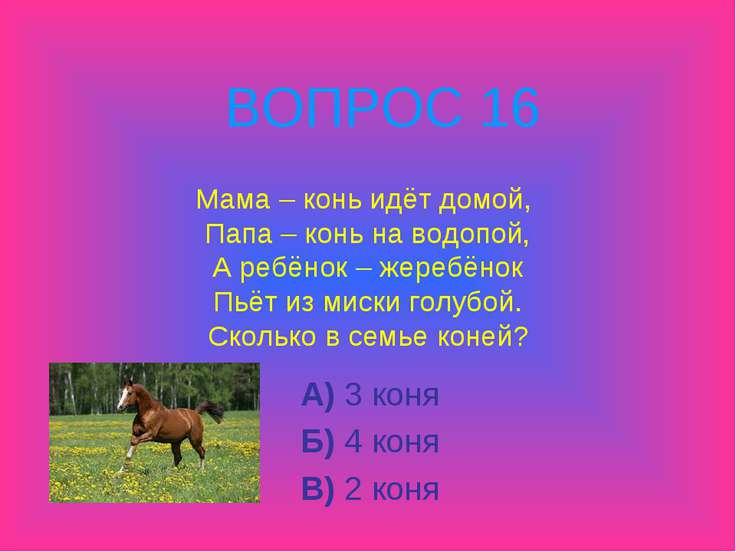 Мама – конь идёт домой, Папа – конь на водопой, А ребёнок – жеребёнок Пьёт из...