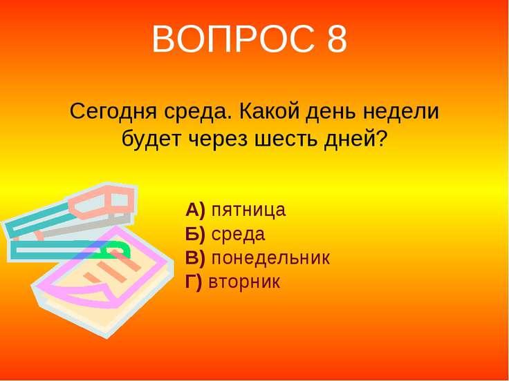 Сегодня среда. Какой день недели будет через шесть дней? А) пятница Б) среда ...