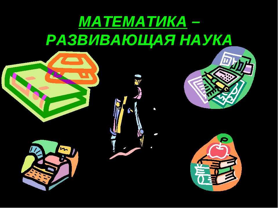 МАТЕМАТИКА – РАЗВИВАЮЩАЯ НАУКА