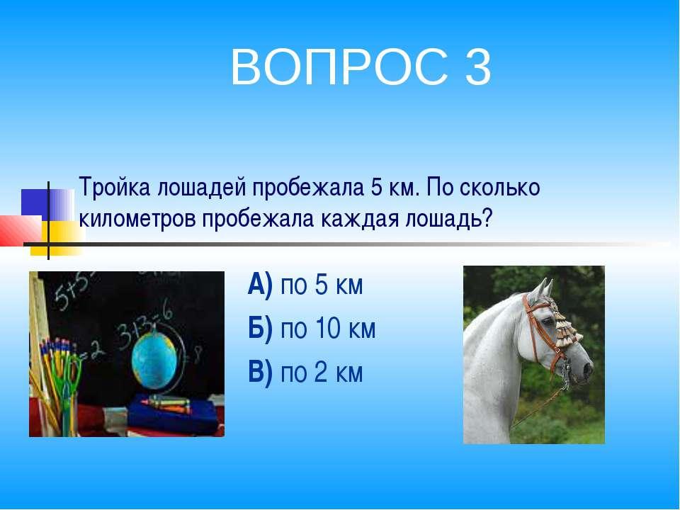 Тройка лошадей пробежала 5 км. По сколько километров пробежала каждая лошадь?...